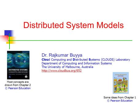Distributed System Models Most concepts are drawn from Chapter 2 © Pearson Education Dr. Rajkumar Buyya Cloud Computing and Distributed Systems (CLOUDS)