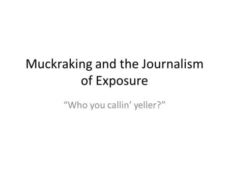 "Muckraking and the Journalism of Exposure ""Who you callin' yeller?"""