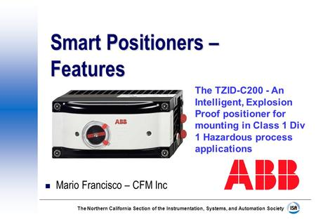 The Northern California Section of the Instrumentation, Systems, and Automation Society Smart Positioners – Features n Mario Francisco – CFM Inc The TZID-C200.