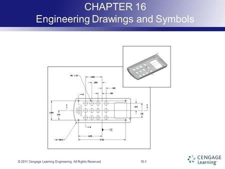 16-1 CHAPTER 16 Engineering Drawings and Symbols © 2011 Cengage Learning Engineering. All Rights Reserved.