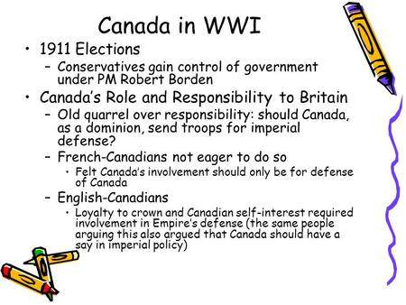Canada in WWI 1911 Elections –Conservatives gain control of government under PM Robert Borden Canada's Role and Responsibility to Britain –Old quarrel.