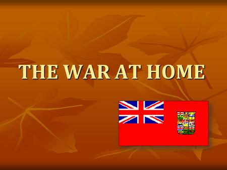 THE WAR AT HOME. Wars = Fought by soldiers on the FRONT LINES WWI was an exception to this: Although the battles of WWI never took place on Canadian soil,