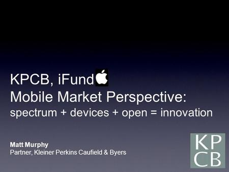 KPCB, iFund Mobile Market Perspective: spectrum + devices + open = innovation Matt Murphy Partner, Kleiner Perkins Caufield & Byers.