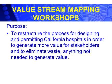 VALUE STREAM MAPPING WORKSHOPS Purpose: To restructure the process for designing and permitting California hospitals in order to generate more value for.