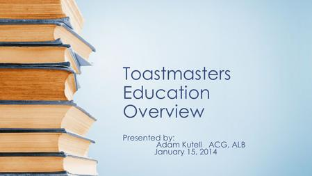 Toastmasters Education Overview Presented by: Adam Kutell ACG, ALB January 15, 2014.