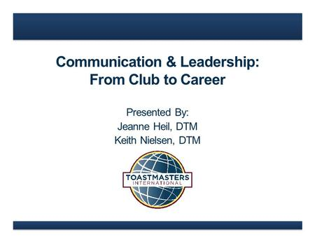 Communication & Leadership: From Club to Career Presented By: Jeanne Heil, DTM Keith Nielsen, DTM.
