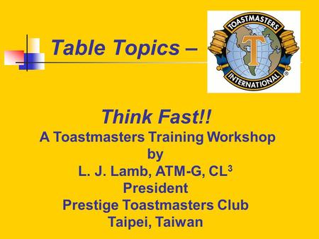 Table Topics – Think Fast!! A Toastmasters Training Workshop by L. J. Lamb, ATM-G, CL 3 President Prestige Toastmasters Club Taipei, Taiwan.