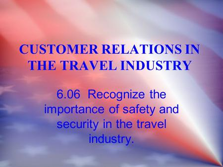 CUSTOMER RELATIONS IN THE TRAVEL INDUSTRY 6.06 Recognize the importance of safety and security in the travel industry.