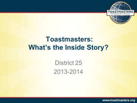 Toastmasters: What's the Inside Story? District 25 2013-2014.