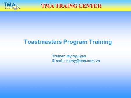 TMA TRAING CENTER Toastmasters Program Training Trainer: My Nguyen