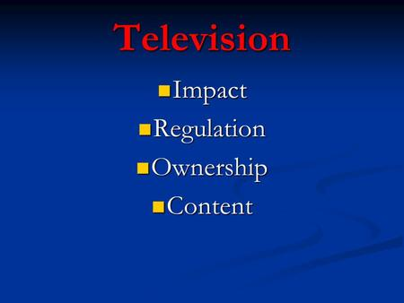 Television Impact Impact Regulation Regulation Ownership Ownership Content Content.