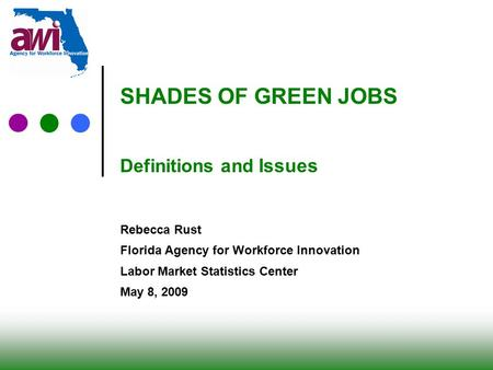 0 SHADES OF GREEN JOBS Definitions and Issues Rebecca Rust Florida Agency for Workforce Innovation Labor Market Statistics Center May 8, 2009.