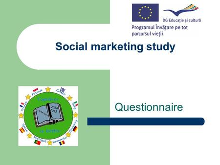 Social marketing study Questionnaire. One of the activities planned in the Comenius Multilateral Project We promote our region and country-Europe Young.