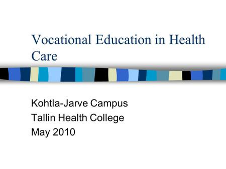 Vocational Education in Health Care Kohtla-Jarve Campus Tallin Health College May 2010.
