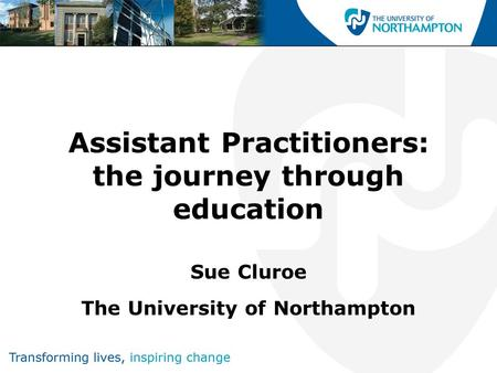Assistant Practitioners: the journey through education Sue Cluroe The University of Northampton.