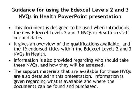 Guidance for using the Edexcel Levels 2 and 3 NVQs in Health PowerPoint presentation This document is designed to be used when introducing the new Edexcel.