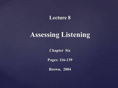 Lecture 8 Assessing Listening Chapter Six Pages: 116-139 Brown, 2004.