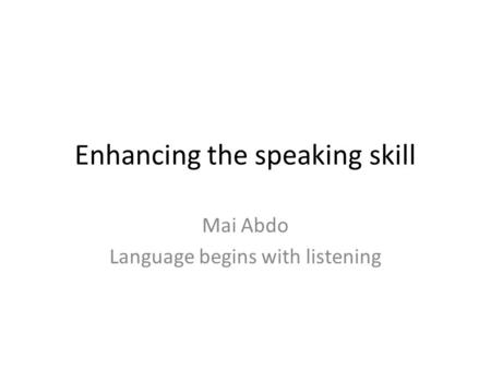 Enhancing the speaking skill Mai Abdo Language begins with listening.