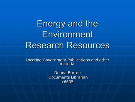 Energy and the Environment Research Resources Locating Government Publications and other material Donna Burton Documents Librarian Documents Librarianx6635.