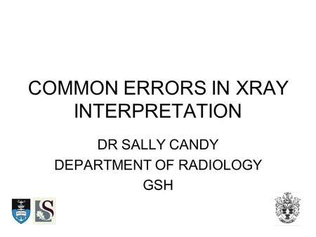 COMMON ERRORS IN XRAY INTERPRETATION DR SALLY CANDY DEPARTMENT OF RADIOLOGY GSH.