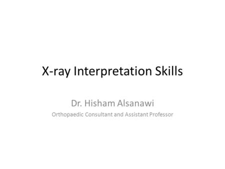 X-ray Interpretation Skills Dr. Hisham Alsanawi Orthopaedic Consultant and Assistant Professor.
