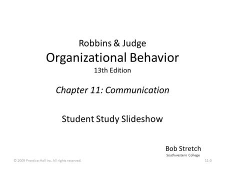 Robbins & Judge Organizational Behavior 13th Edition Chapter 11: Communication Student Study Slideshow Bob Stretch Southwestern College 11-0© 2009 Prentice-Hall.