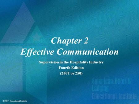 © 2007, Educational Institute Chapter 2 Effective Communication Supervision in the Hospitality Industry Fourth Edition (250T or 250)