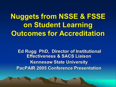 Nuggets from NSSE & FSSE on Student Learning Outcomes for Accreditation Ed Rugg PhD, Director of Institutional Effectiveness & SACS Liaison Ed Rugg PhD,