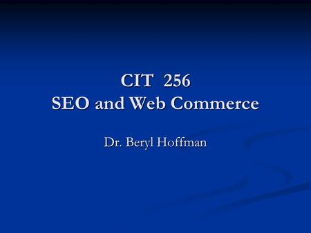 CIT 256 SEO and Web Commerce Dr. Beryl Hoffman. After you create a website Buy a domain name and rent web server space or go for a free one if you don't.
