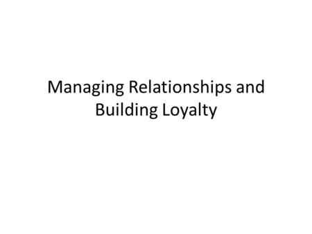 Managing Relationships and Building Loyalty. In the current competitive environment, companies are striving hard to survive, realizing that the best strategy.