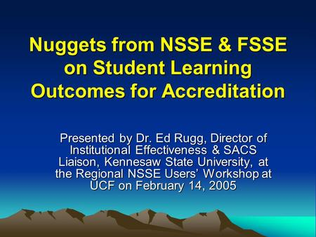 Nuggets from NSSE & FSSE on Student Learning Outcomes for Accreditation Presented by Dr. Ed Rugg, Director of Institutional Effectiveness & SACS Liaison,