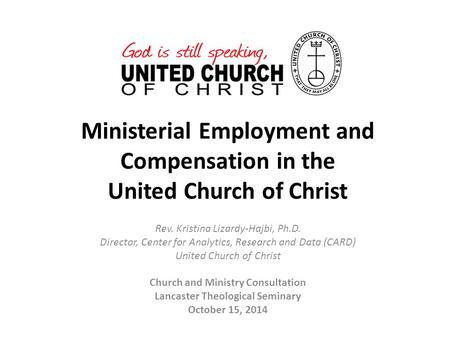Ministerial Employment and Compensation in the United Church of Christ Rev. Kristina Lizardy-Hajbi, Ph.D. Director, Center for Analytics, Research and.