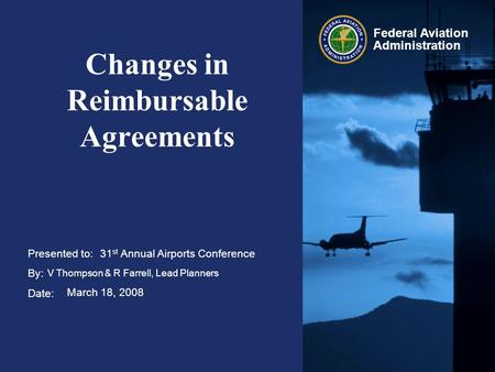 Presented to: By: Date: Federal Aviation Administration Changes in Reimbursable Agreements 31 st Annual Airports Conference V Thompson & R Farrell, Lead.