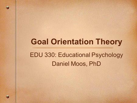 Goal Orientation Theory EDU 330: Educational Psychology Daniel Moos, PhD.