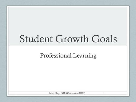 Student Growth Goals Professional Learning Jenny Ray, PGES Consultant (KDE) 1.