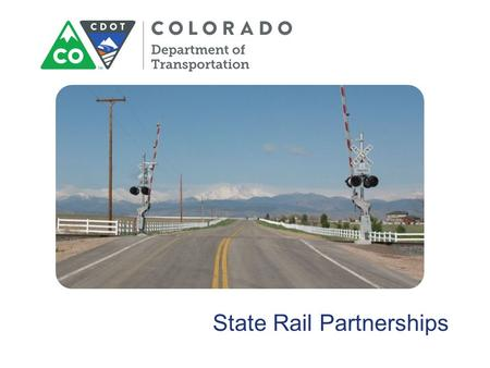 State Rail Partnerships. State Rail Partnerships Colorado DOT (CDOT) Project Coordination Ronnie Dickey CDOT Railroad Program Manager, Project Support.