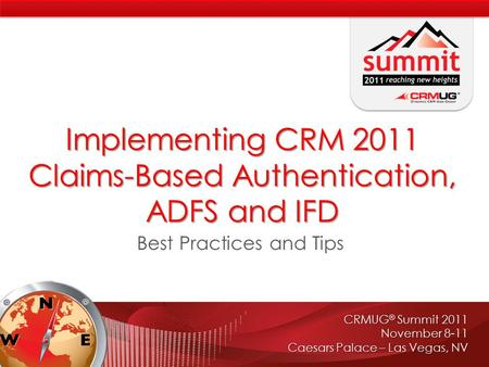CRMUG ® Summit 2011 November 8-11 Caesars Palace – Las Vegas, NV Implementing CRM 2011 Claims-Based Authentication, ADFS and IFD Best Practices and Tips.
