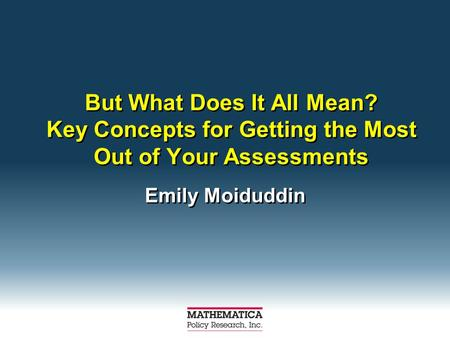 But What Does It All Mean? Key Concepts for Getting the Most Out of Your Assessments Emily Moiduddin.