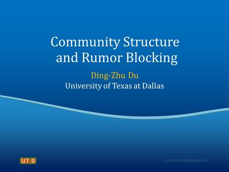 Community Structure and Rumor Blocking Ding-Zhu Du University of Texas at Dallas.