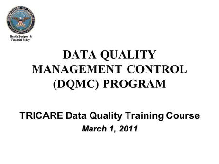 Health Budgets & Financial Policy TRICARE Data Quality Training Course March 1, 2011 DATA QUALITY MANAGEMENT CONTROL (DQMC) PROGRAM.