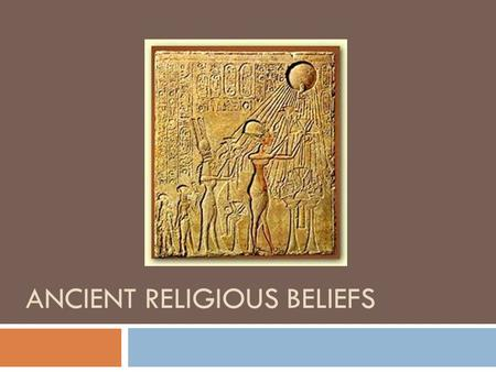 ANCIENT RELIGIOUS BELIEFS. Prehistoric Religious Practices  How do we know what was practiced tens of thousands of years ago?  We look at archaeological.