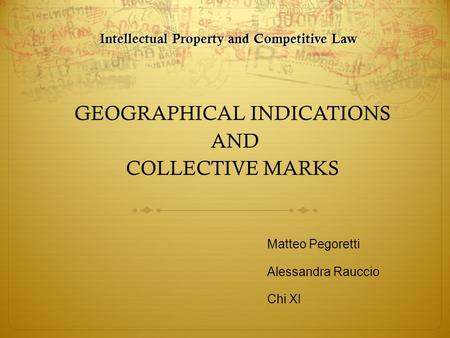 GEOGRAPHICAL INDICATIONS AND COLLECTIVE MARKS Matteo Pegoretti Alessandra Rauccio Chi XI Intellectual Property and Competitive Law.