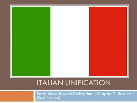 ITALIAN UNIFICATION Early Steps Toward Unification – Chapter 9: Section 1 (First Portion)