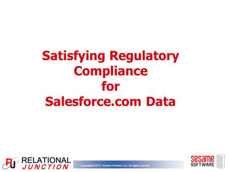 Copyright © 2015 Sesame Software, Inc. All rights reserved. Satisfying Regulatory Compliance for Salesforce.com Data.