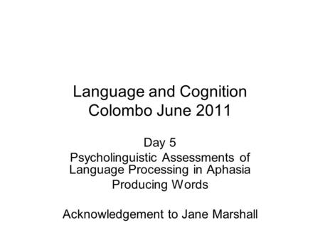 Language and Cognition Colombo June 2011 Day 5 Psycholinguistic Assessments of Language Processing in Aphasia Producing Words Acknowledgement to Jane Marshall.