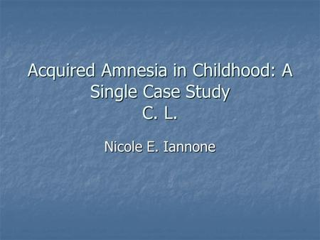 Acquired Amnesia in Childhood: A Single Case Study C. L. Nicole E. Iannone.