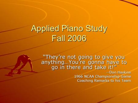 "Applied Piano Study Fall 2006 ""They're not going to give you anything…You're gonna have to go in there and take it!"" --Don Haskins 1966 NCAA Championship."