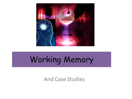 Working Memory And Case Studies. Working Memory Model.