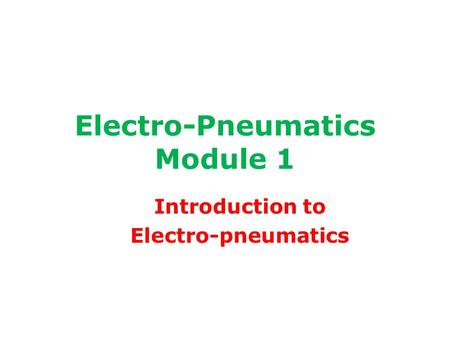 Electro-Pneumatics Module 1 Introduction to Electro-pneumatics.