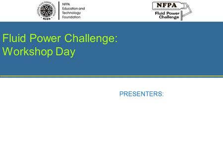 Fluid Power Challenge: Workshop Day PRESENTERS:. Fluid Power Workshop Day INSERT DATE HERE Fluid Power Challenge Day INSERT DATE HERE Discovering Fluid.